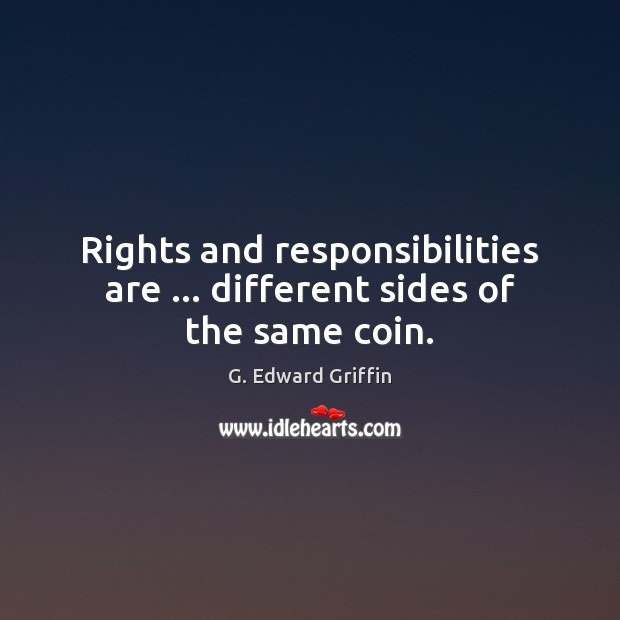 Rights and responsibilities are … different sides of the same coin. G. Edward Griffin Picture Quote