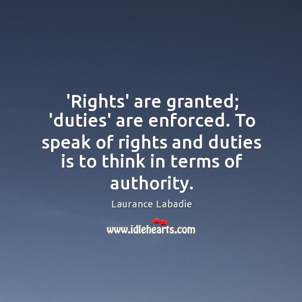 'Rights' are granted; 'duties' are enforced. To speak of rights and duties Image