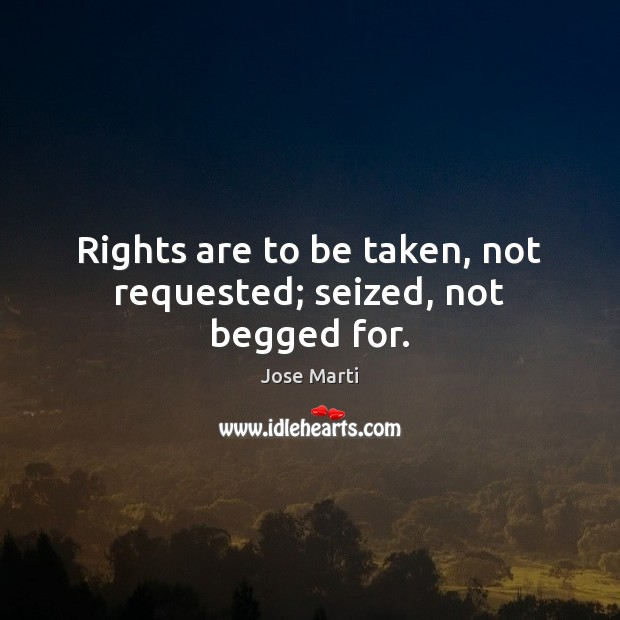 Image, Rights are to be taken, not requested; seized, not begged for.