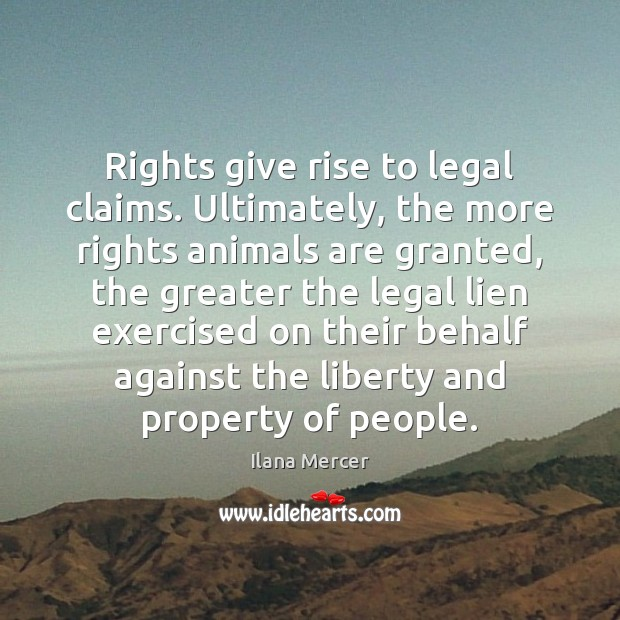 Rights give rise to legal claims. Ultimately, the more rights animals are Ilana Mercer Picture Quote