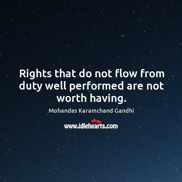 Rights that do not flow from duty well performed are not worth having. Mohandas Karamchand Gandhi Picture Quote