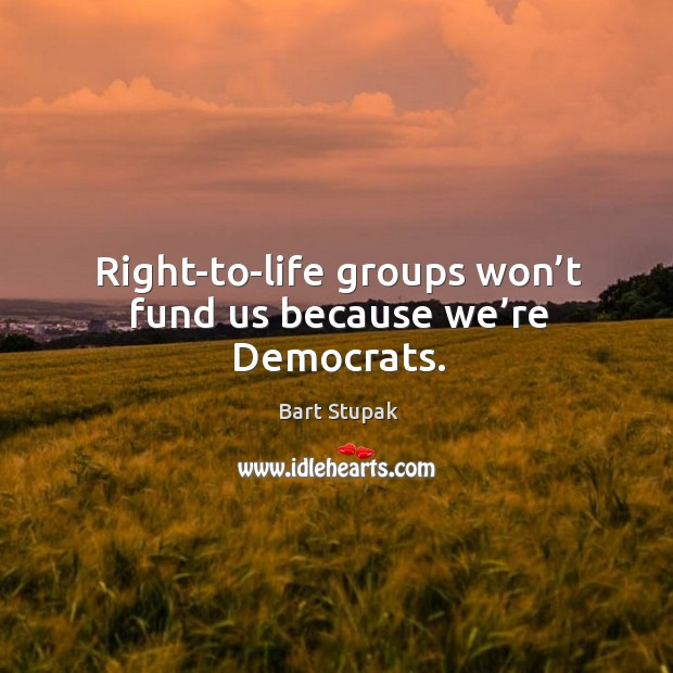 Right-to-life groups won't fund us because we're democrats. Image