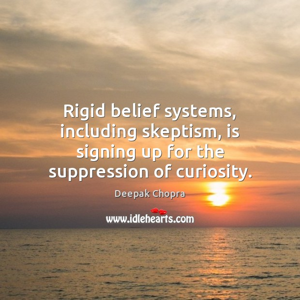 Rigid belief systems, including skeptism, is signing up for the suppression of curiosity. Deepak Chopra Picture Quote