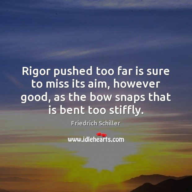 Rigor pushed too far is sure to miss its aim, however good, Friedrich Schiller Picture Quote