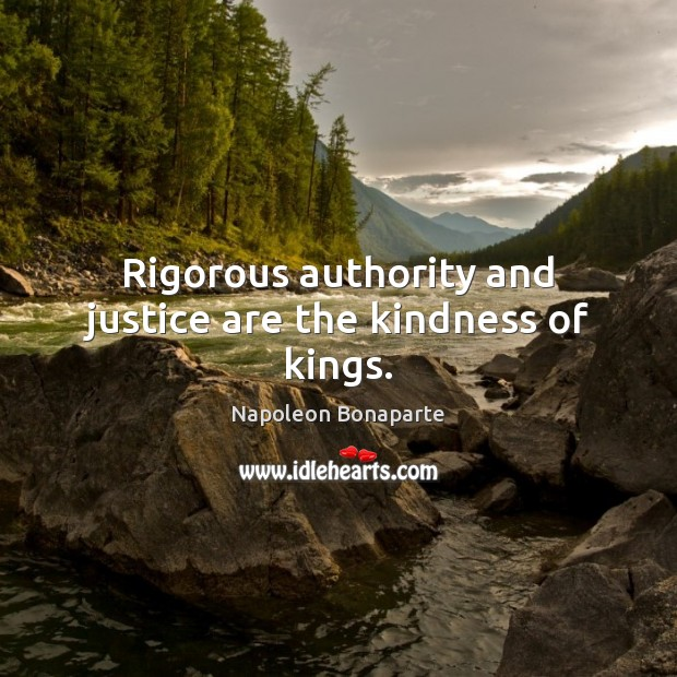 Rigorous authority and justice are the kindness of kings. Napoleon Bonaparte Picture Quote