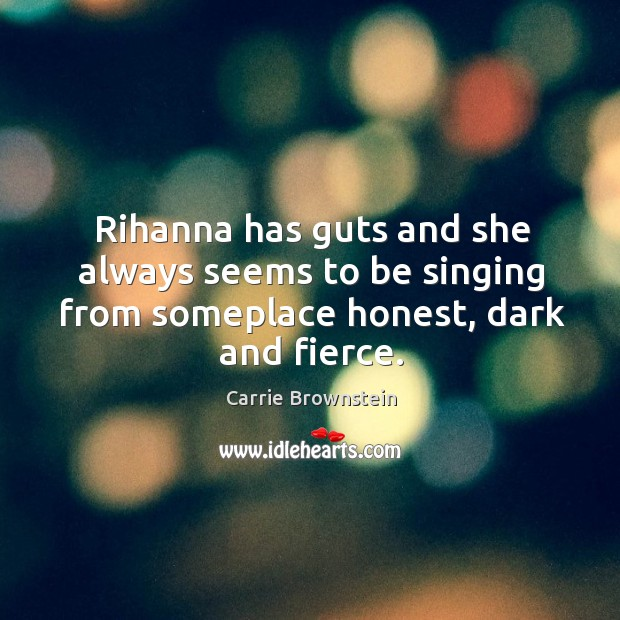 Rihanna has guts and she always seems to be singing from someplace honest, dark and fierce. Image