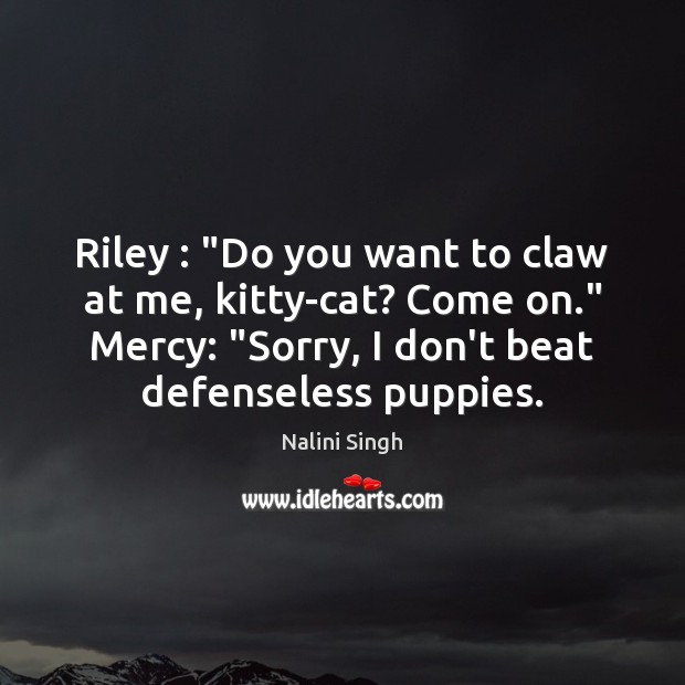 """Riley : """"Do you want to claw at me, kitty-cat? Come on."""" Mercy: """" Nalini Singh Picture Quote"""