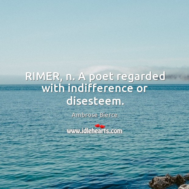 Image, RIMER, n. A poet regarded with indifference or disesteem.