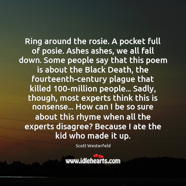 Image, Ring around the rosie. A pocket full of posie. Ashes ashes, we