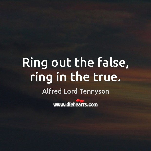 Image, Ring out the false, ring in the true.