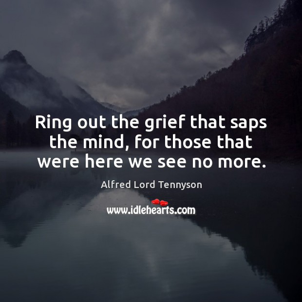 Image, Ring out the grief that saps the mind, for those that were here we see no more.