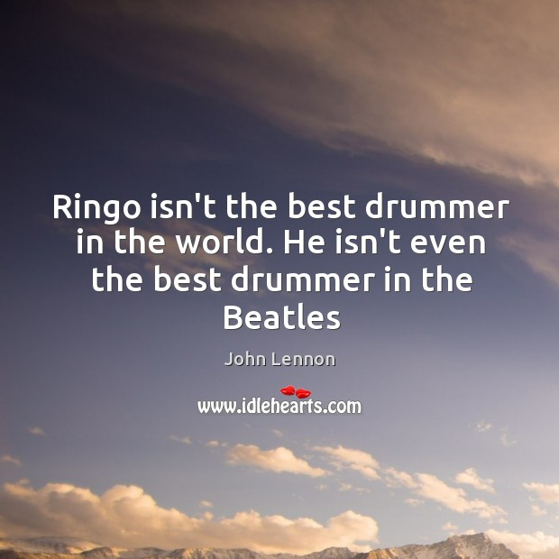 Image, Ringo isn't the best drummer in the world. He isn't even the best drummer in the Beatles