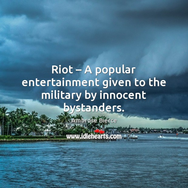 Image, Riot – A popular entertainment given to the military by innocent bystanders.