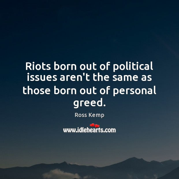 Image, Riots born out of political issues aren't the same as those born out of personal greed.