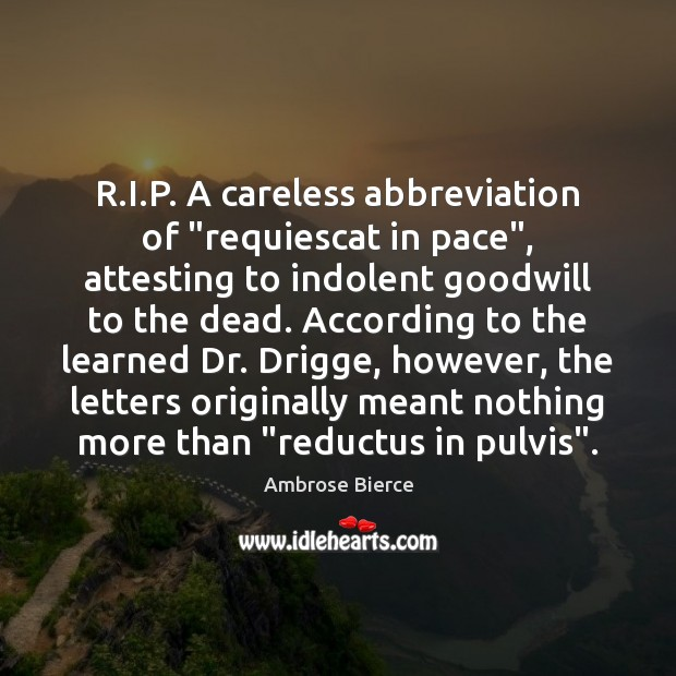 "R.I.P. A careless abbreviation of ""requiescat in pace"", attesting to Ambrose Bierce Picture Quote"