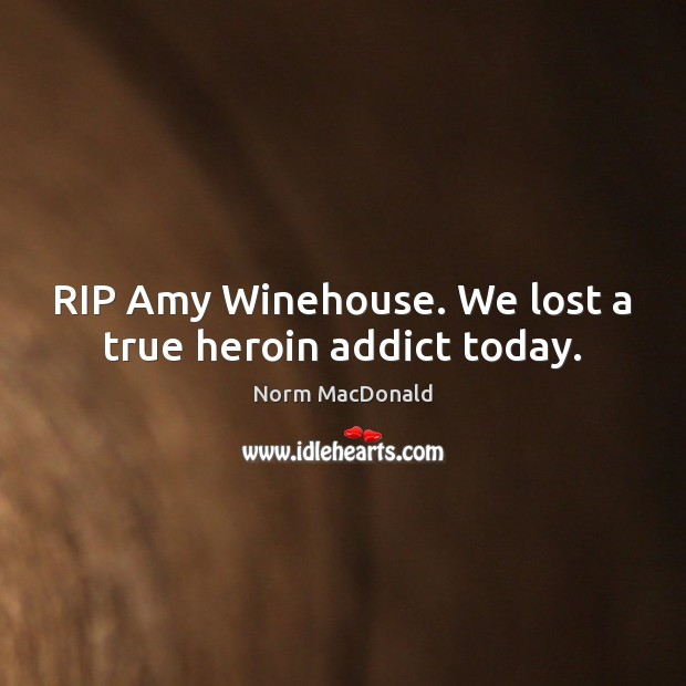 RIP Amy Winehouse. We lost a true heroin addict today. Image
