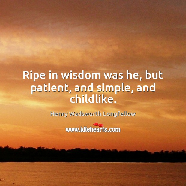 Ripe in wisdom was he, but patient, and simple, and childlike. Henry Wadsworth Longfellow Picture Quote