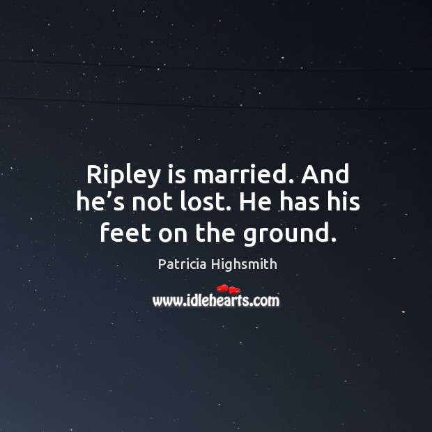 Ripley is married. And he's not lost. He has his feet on the ground. Patricia Highsmith Picture Quote
