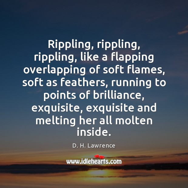 Rippling, rippling, rippling, like a flapping overlapping of soft flames, soft as Image