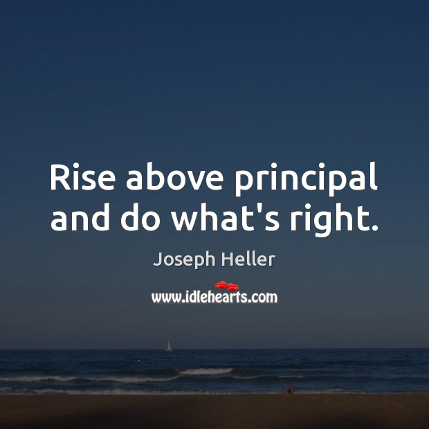 Rise above principal and do what's right. Joseph Heller Picture Quote