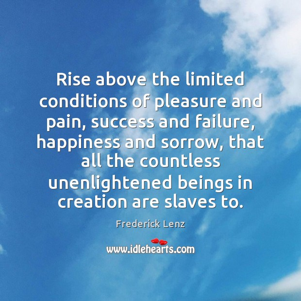 Image, Rise above the limited conditions of pleasure and pain, success and failure,