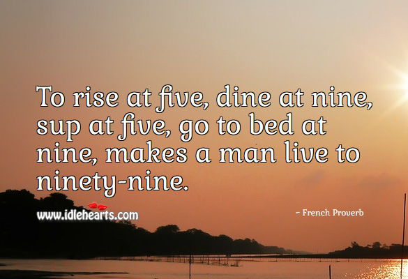 Image, To rise at five, dine at nine, sup at five, go to bed at nine, makes a man live to ninety-nine.