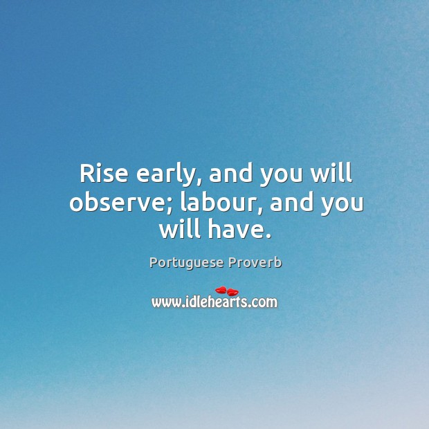 Image, Rise early, and you will observe; labour, and you will have.