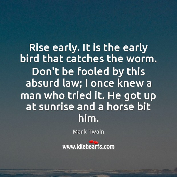 Rise early. It is the early bird that catches the worm. Don't Image