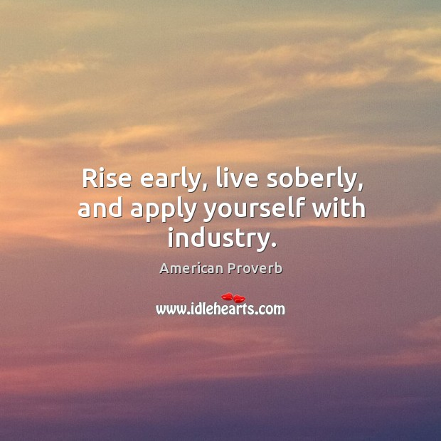 Rise early, live soberly, and apply yourself with industry. American Proverbs Image