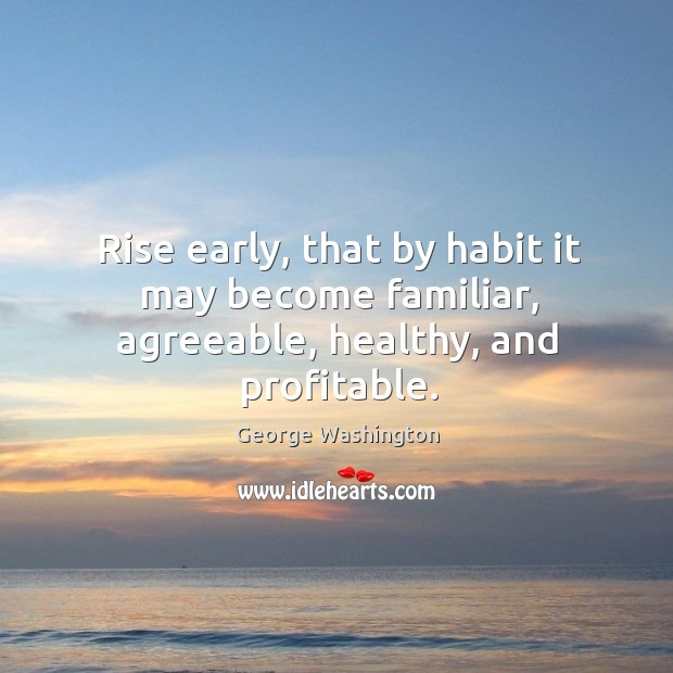 Image, Rise early, that by habit it may become familiar, agreeable, healthy, and profitable.