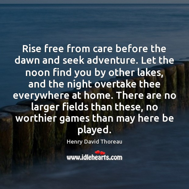 Rise free from care before the dawn and seek adventure. Let the Image