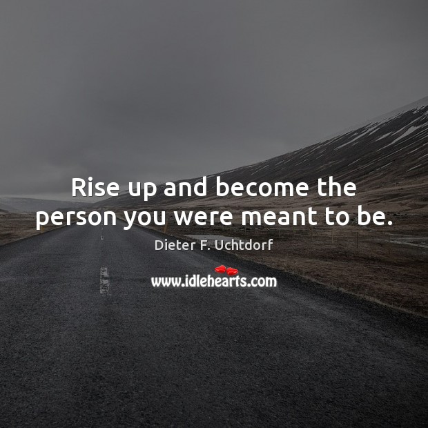 Rise up and become the person you were meant to be. Dieter F. Uchtdorf Picture Quote