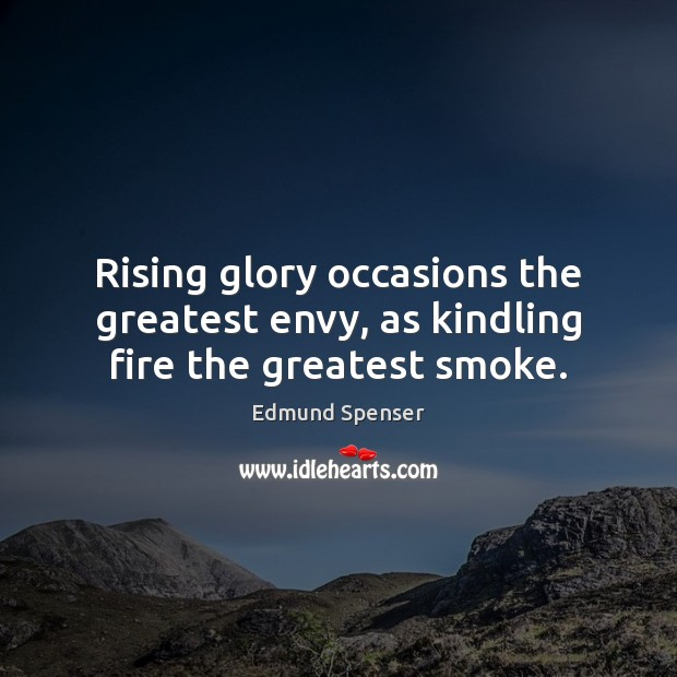 Rising glory occasions the greatest envy, as kindling fire the greatest smoke. Edmund Spenser Picture Quote