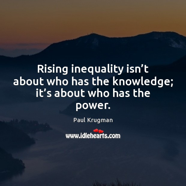 Image, Rising inequality isn't about who has the knowledge; it's about who has the power.