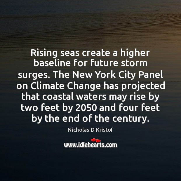 Rising seas create a higher baseline for future storm surges. The New Nicholas D Kristof Picture Quote