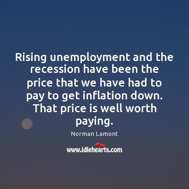 Rising unemployment and the recession have been the price that we have Norman Lamont Picture Quote
