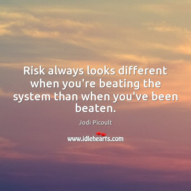 Risk always looks different when you're beating the system than when you've been beaten. Jodi Picoult Picture Quote