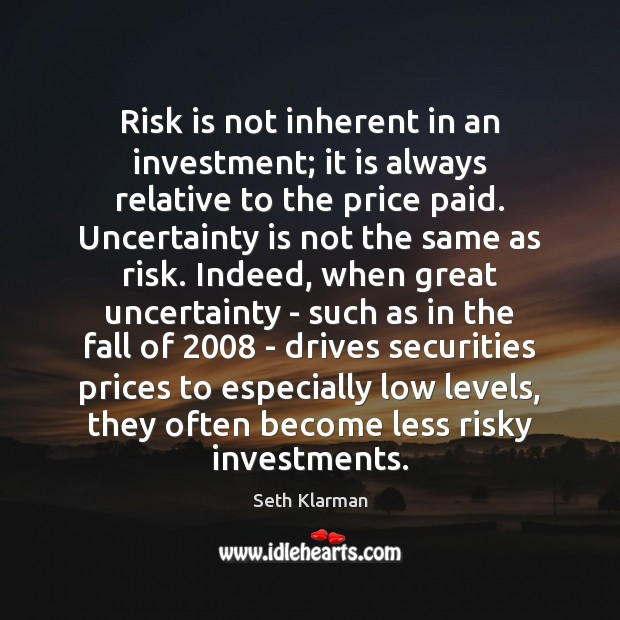 Risk is not inherent in an investment; it is always relative to Seth Klarman Picture Quote