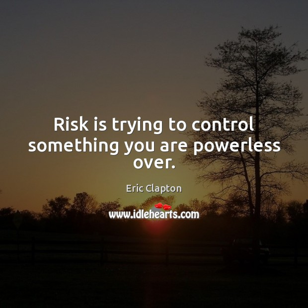 Image, Risk is trying to control something you are powerless over.