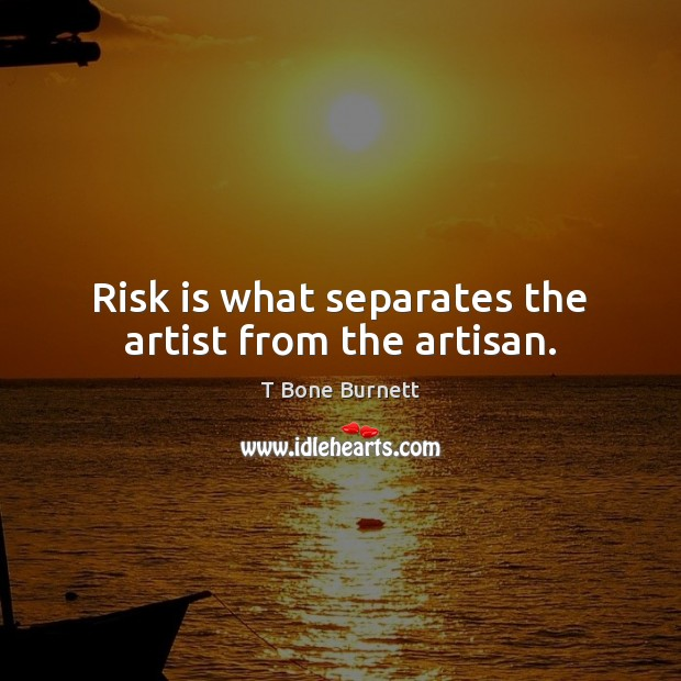 Image, Risk is what separates the artist from the artisan.