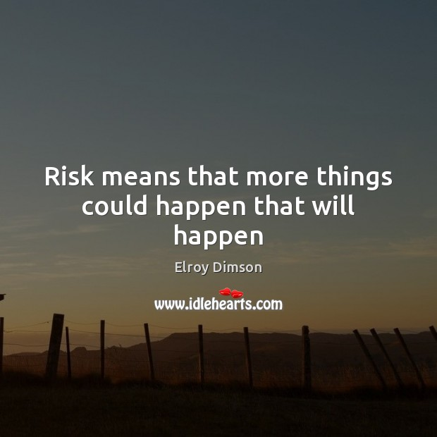 Risk means that more things could happen that will happen Image