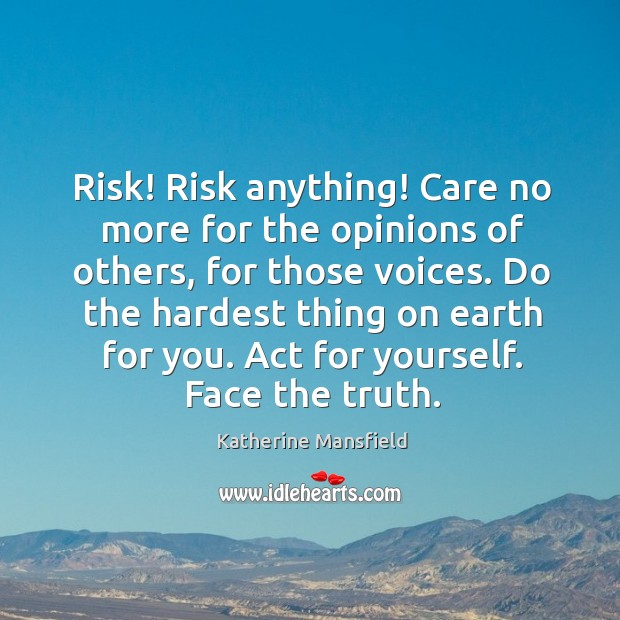 Image, Risk! risk anything! care no more for the opinions of others, for those voices.