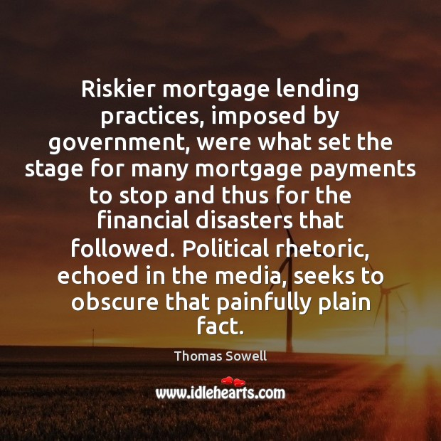 Riskier mortgage lending practices, imposed by government, were what set the stage Thomas Sowell Picture Quote