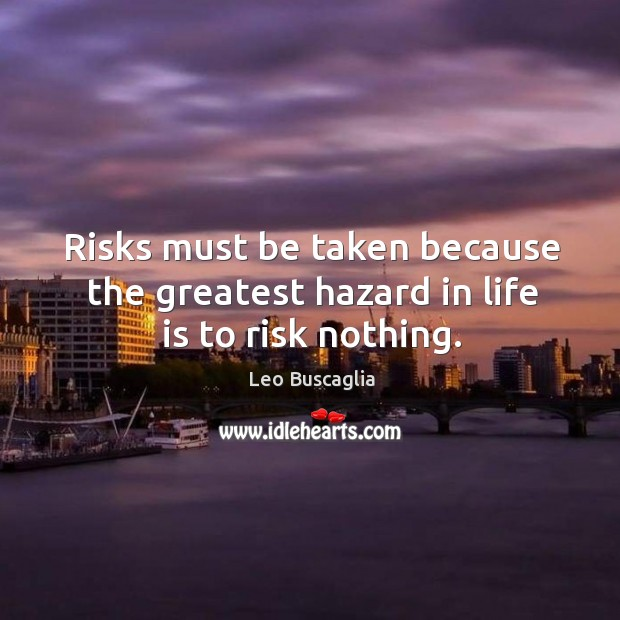 Image, Risks must be taken because the greatest hazard in life is to risk nothing.