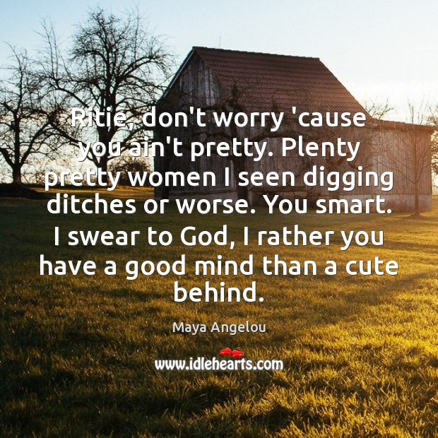 Image, Ritie, don't worry 'cause you ain't pretty. Plenty pretty women I seen