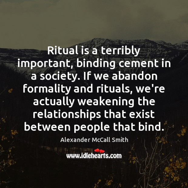 Ritual is a terribly important, binding cement in a society. If we Image
