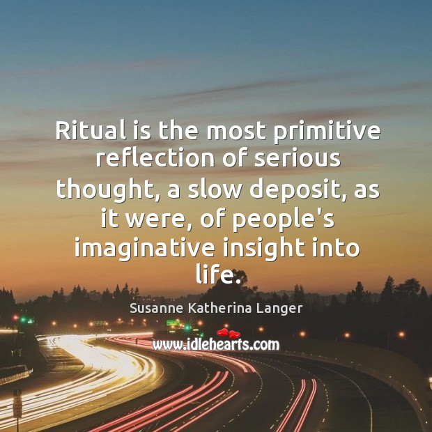 Ritual is the most primitive reflection of serious thought, a slow deposit, Susanne Katherina Langer Picture Quote