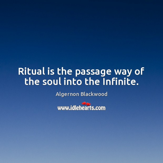 Ritual is the passage way of the soul into the Infinite. Image