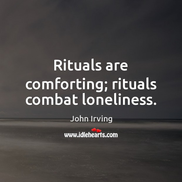 Rituals are comforting; rituals combat loneliness. John Irving Picture Quote