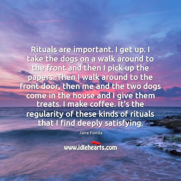 Rituals are important. I get up. I take the dogs on a Image